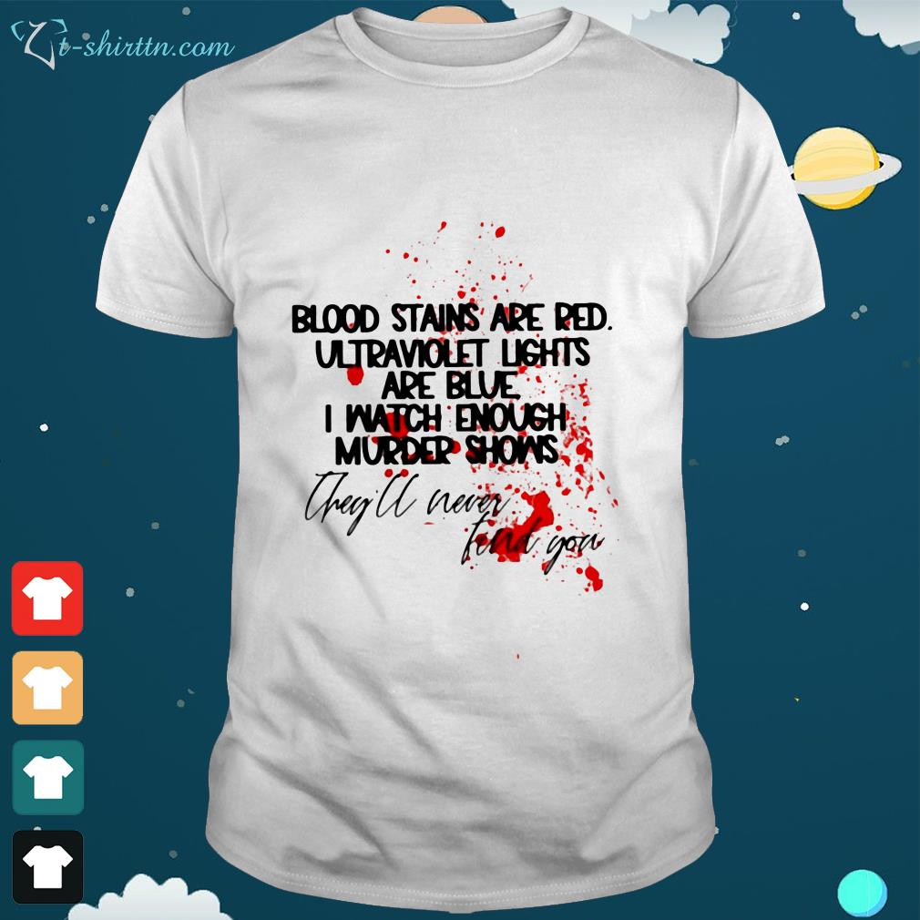 blood stains are red ultraviolet lights are blue i watch enough Shirt 1