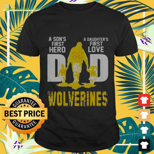 A sons first hero a daughters first love dad Wolverines Shirt