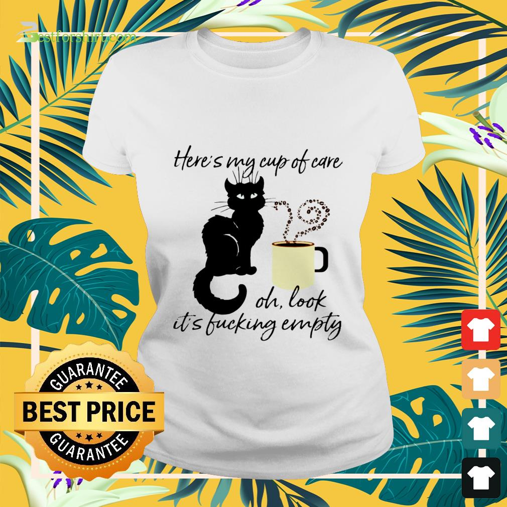 Black cat heres my cup of care oh look its fucking empty Ladies tee