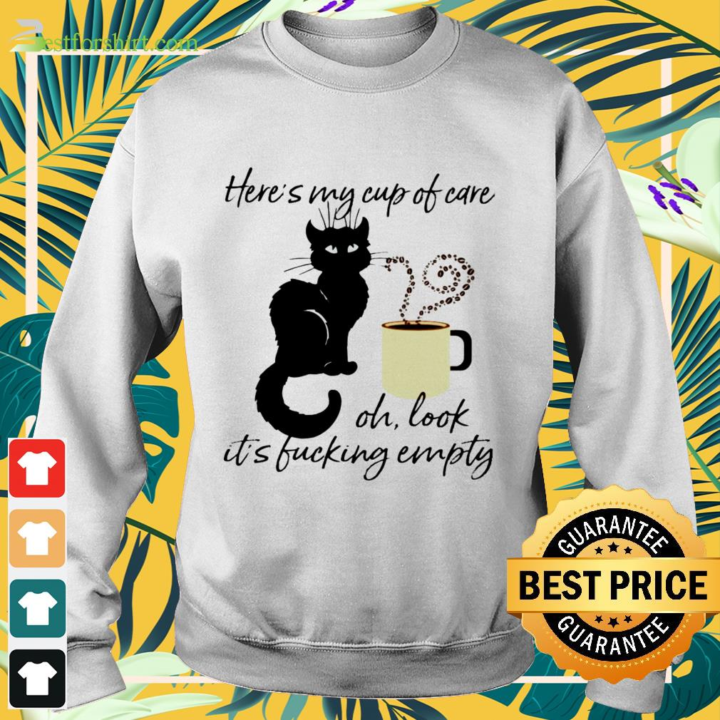 Black cat heres my cup of care oh look its fucking empty Sweater