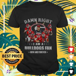 Damn right i am a Bulldogs fan now and forever Shirt