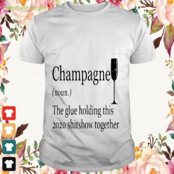 Definition Champagne the glue holding this 2020 shitshow together Shirt