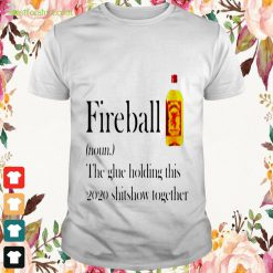 Definition Fireball the glue holding this 2020 shitshow together Shirt