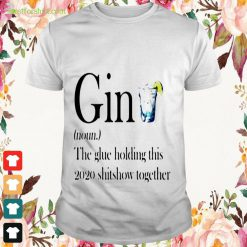 Definition Gin the glue holding this 2020 shitshow together Shirt