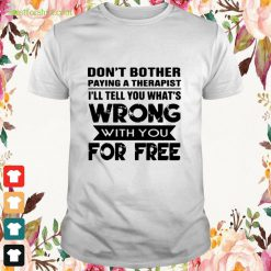 Dont brother paying a therapist Ill tell you whats with you for free Shirt