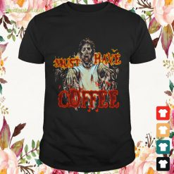 Halloween Zombie must have coffee Shirt