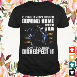 If you haven't risked comming home under a flag don't you dare disrespect it Shirt