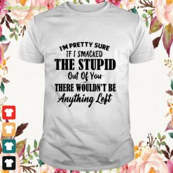 I'm pretty sure if I smacked she stupid out of you Shirt