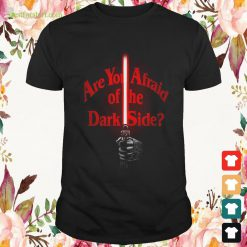 Star Wars are you afraid of the dark side Shirt