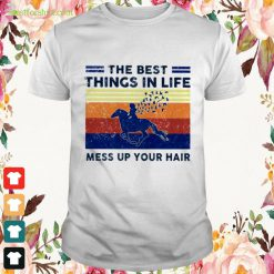 The best things in life mess up your hair vintage Shirt