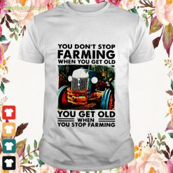You don't stop farming when you get old you get old when you stop farming Shirt