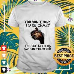 Horse You don't have to be crazy to ride with us we can train you t-shirt