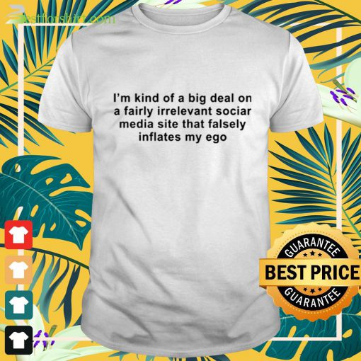 I am kind of a big deal on a fairly irrelevant social media site that falsely inflates my ego t-shirt