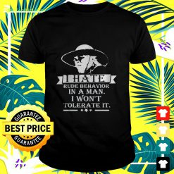 I hate rude behavior in a man I won't tolerate it t-shirt