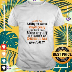I have the ability to drive people crazy not sure if I was born with it t-shirt