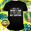 I will be who I am til they close my coffin t-shirt