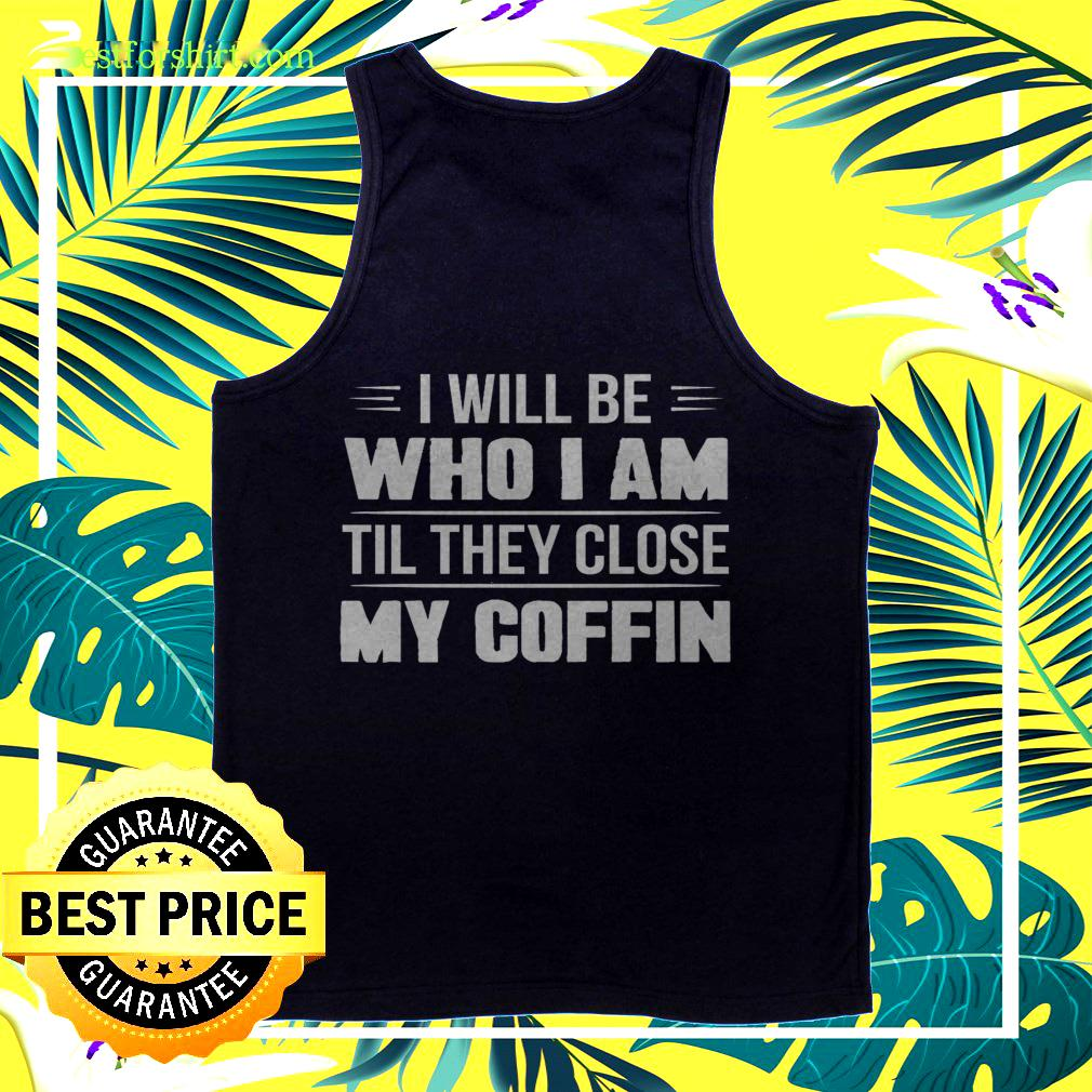 I will be who I am til they close my coffin tanktop