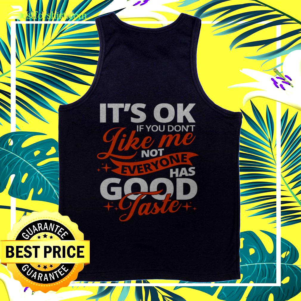 It's ok if you don't  like me not everyone has good Taste tanktop