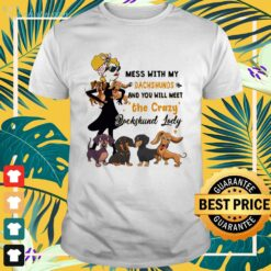Mess with my Dachshunds and you will meet the crazy Dachshund lady shirt