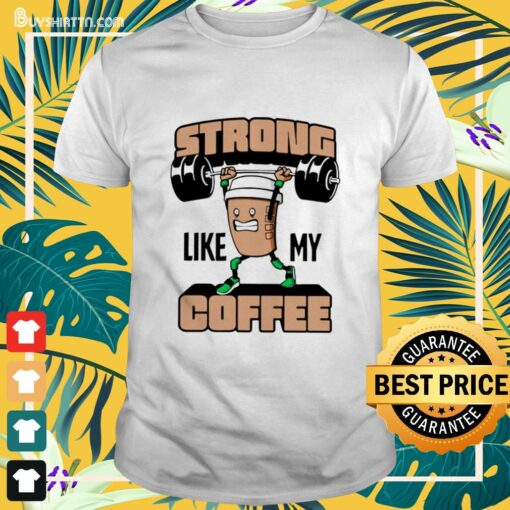 Weight lifting strong like my coffee Shirt