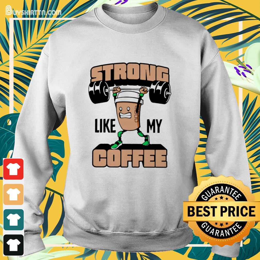 Weight lifting strong like my coffee Sweater