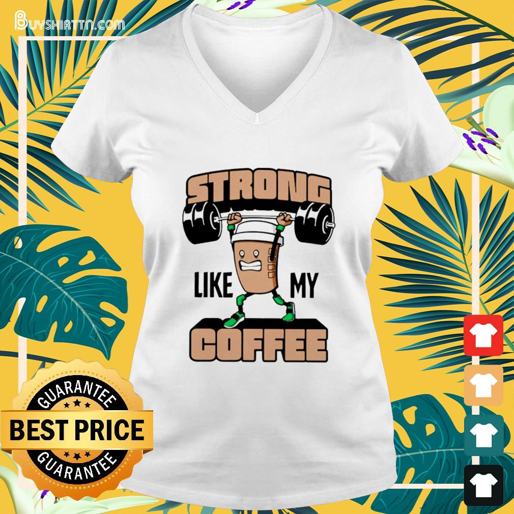 Weight lifting strong like my coffee V-neck t-shirt