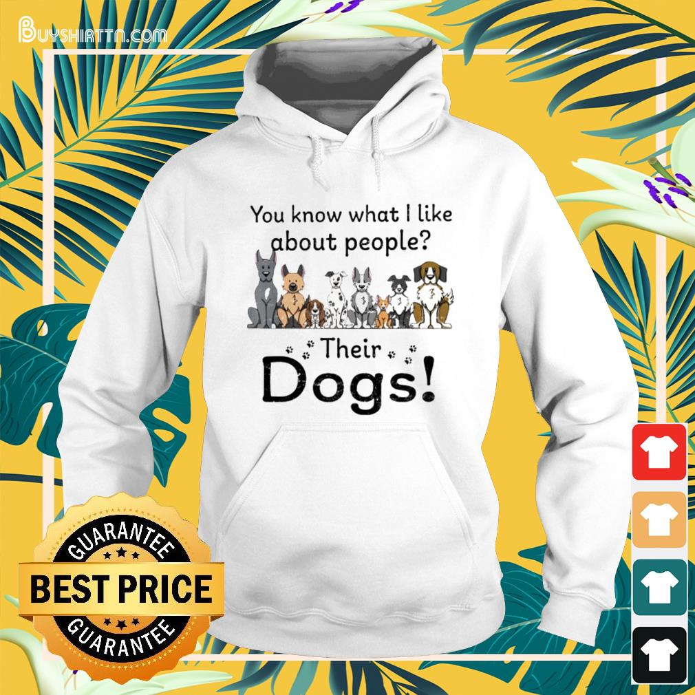 You know what I like about people their dogs Hoodie