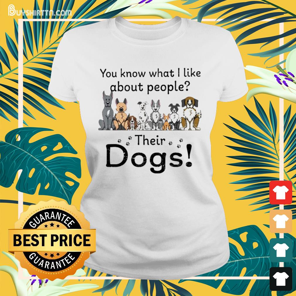 You know what I like about people their dogs Ladies-tee