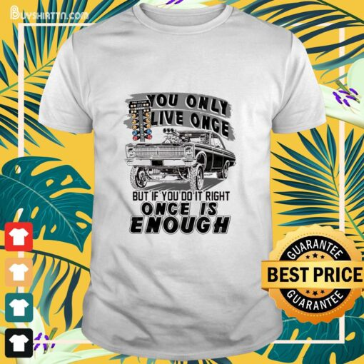 You only live once but if you do it right once is enough Shirt
