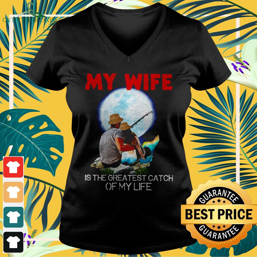 My wife is the greatest catch of my life V-neck t-shirt