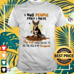 Chihuahua I hug people that I hate that way I know how big to dig the hole in my backyard shirt