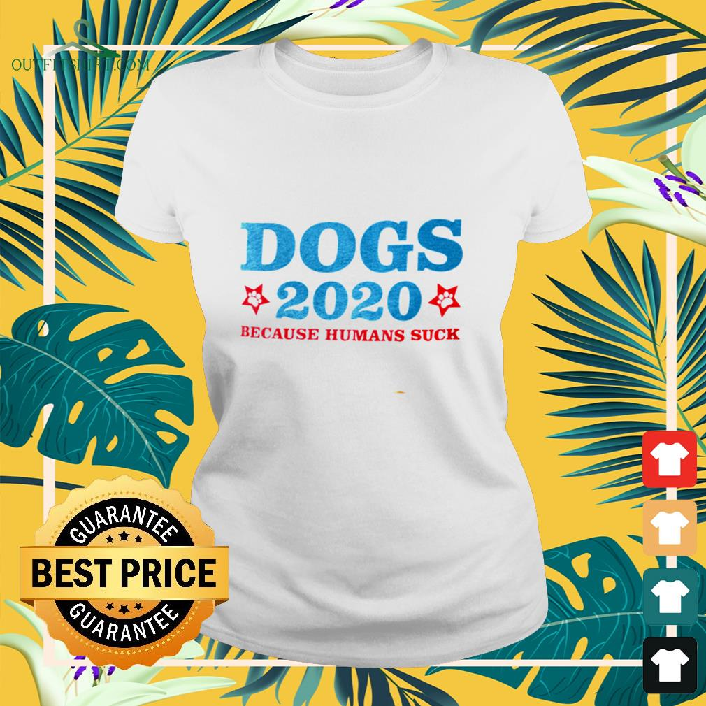 Dogs 2020 beause humans suck ladies-tee
