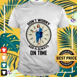 Don't worry God is always on time shirt