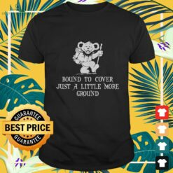 Grateful bear bound to cover just a little more ground shirt